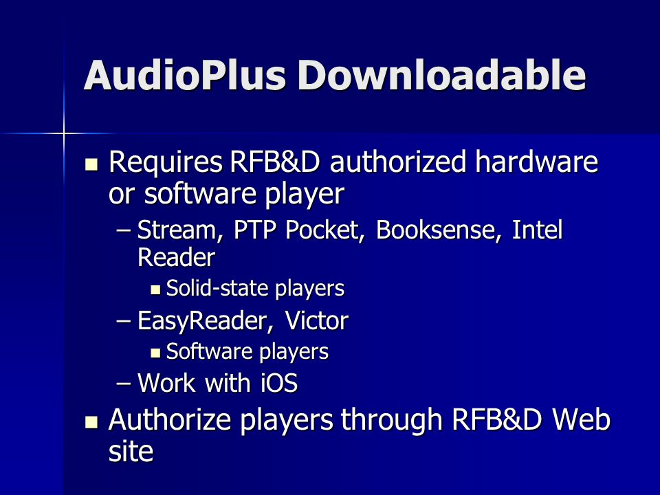 AudioPlus Downloadable Requires RFB&D authorized hardware or software player Requires RFB&D authorized hardware or software player –Stream, PTP Pocket, Booksense, Intel Reader Solid-state players Solid-state players –EasyReader, Victor Software players Software players –Work with iOS Authorize players through RFB&D Web site Authorize players through RFB&D Web site