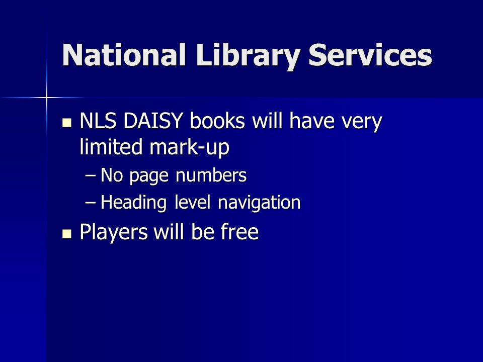 National Library Services NLS DAISY books will have very limited mark-up NLS DAISY books will have very limited mark-up –No page numbers –Heading level navigation Players will be free Players will be free