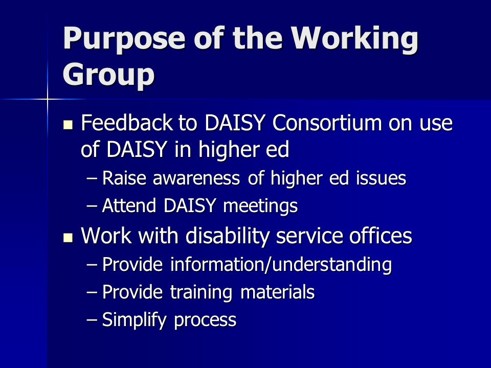 Purpose of the Working Group Feedback to DAISY Consortium on use of DAISY in higher ed Feedback to DAISY Consortium on use of DAISY in higher ed –Raise awareness of higher ed issues –Attend DAISY meetings Work with disability service offices Work with disability service offices –Provide information/understanding –Provide training materials –Simplify process