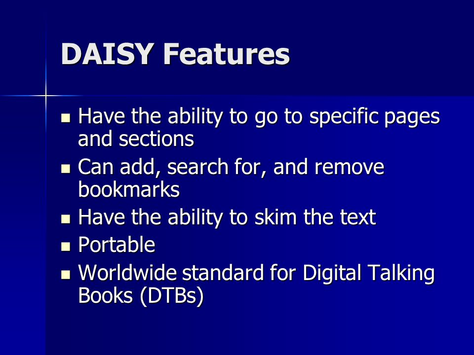 DAISY Features Have the ability to go to specific pages and sections Have the ability to go to specific pages and sections Can add, search for, and remove bookmarks Can add, search for, and remove bookmarks Have the ability to skim the text Have the ability to skim the text Portable Portable Worldwide standard for Digital Talking Books (DTBs) Worldwide standard for Digital Talking Books (DTBs)