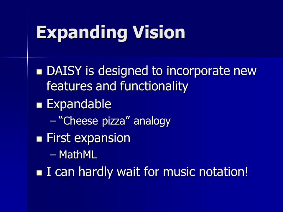 Expanding Vision DAISY is designed to incorporate new features and functionality DAISY is designed to incorporate new features and functionality Expandable Expandable – Cheese pizza analogy First expansion First expansion –MathML I can hardly wait for music notation.