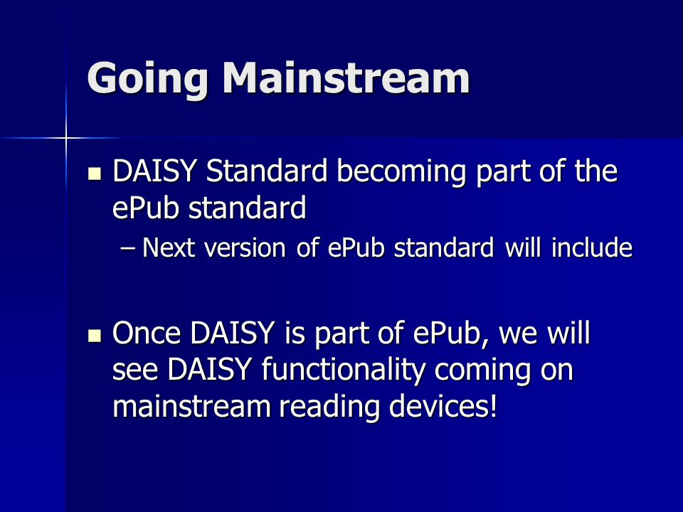 Going Mainstream DAISY Standard becoming part of the ePub standard DAISY Standard becoming part of the ePub standard –Next version of ePub standard will include Once DAISY is part of ePub, we will see DAISY functionality coming on mainstream reading devices.