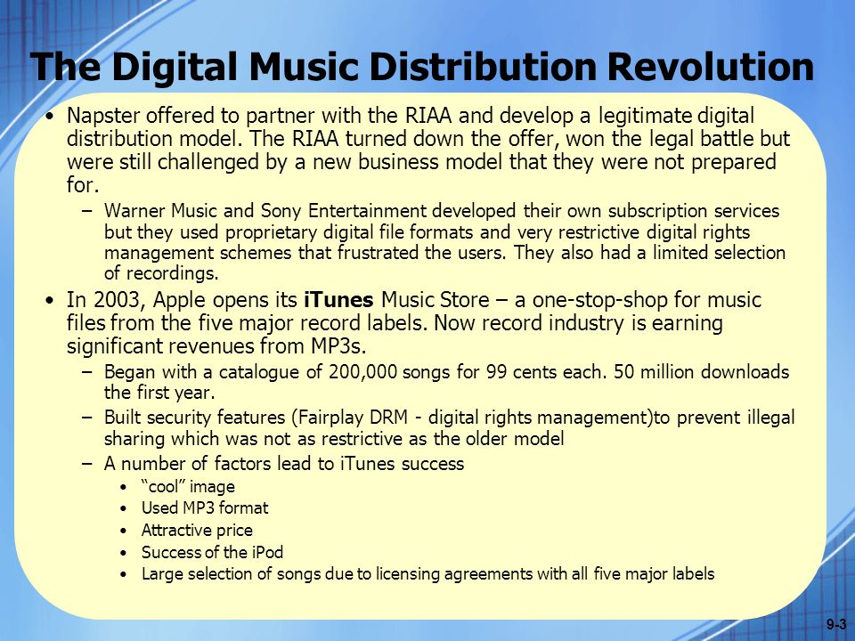 The Digital Music Distribution Revolution In 2006, France pushes Apple to loosen its restrictions on iTunes music and iPods and allow songs downloaded from the French iTunes Music Store to be played on non- iPod MP3 players and that iPods should play competing file formats.