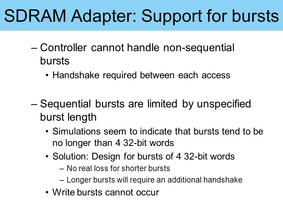 SDRAM Adapter: Support for bursts –Controller cannot handle non-sequential bursts Handshake required between each access –Sequential bursts are limite