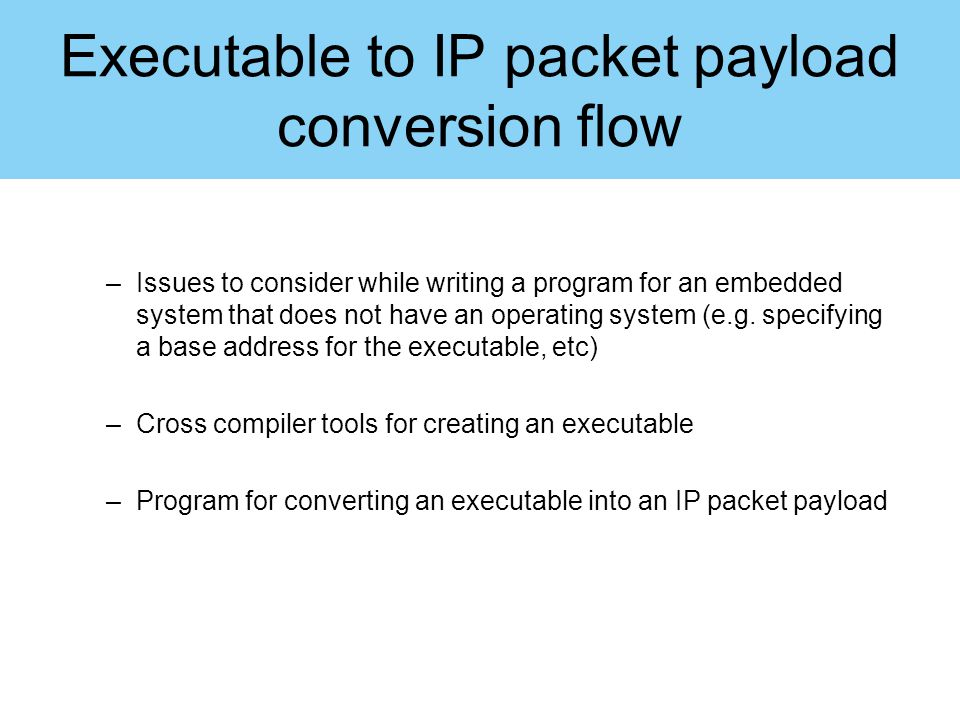 Executable to IP packet payload conversion flow –Issues to consider while writing a program for an embedded system that does not have an operating sys
