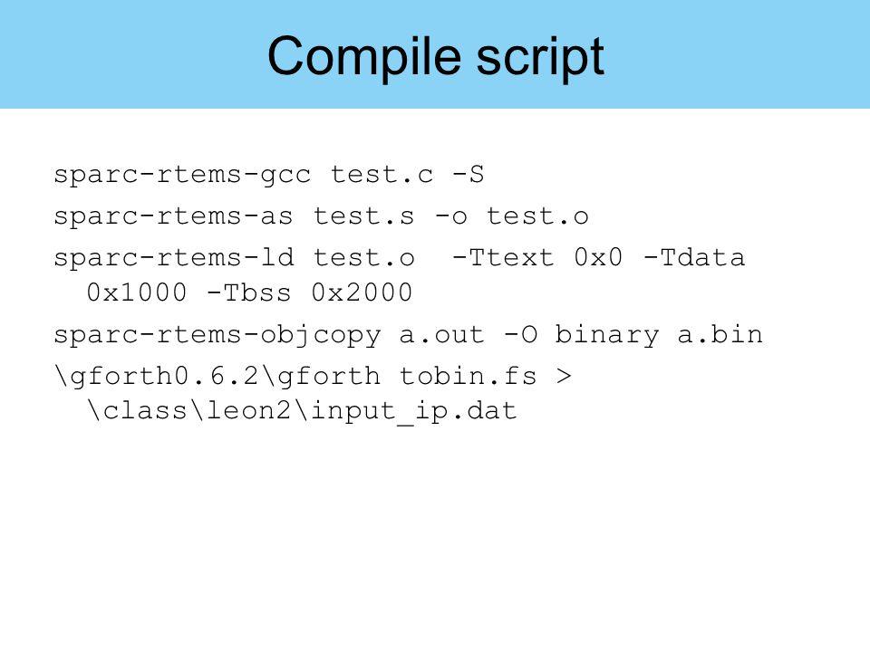 Compile script sparc-rtems-gcc test.c -S sparc-rtems-as test.s -o test.o sparc-rtems-ld test.o -Ttext 0x0 -Tdata 0x1000 -Tbss 0x2000 sparc-rtems-objco