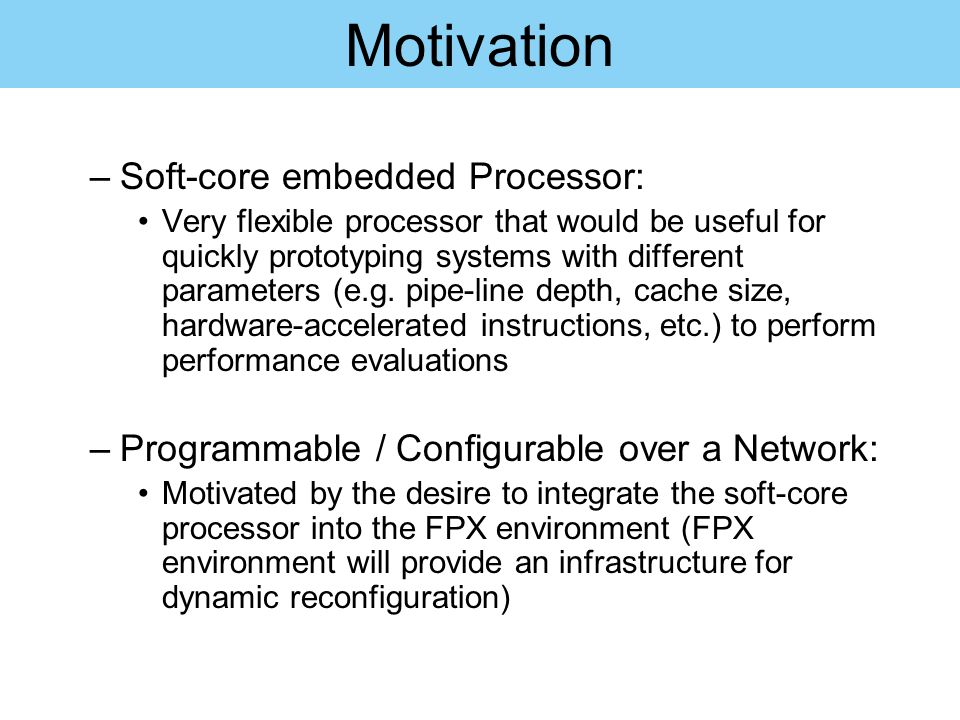 Motivation –Soft-core embedded Processor: Very flexible processor that would be useful for quickly prototyping systems with different parameters (e.g.