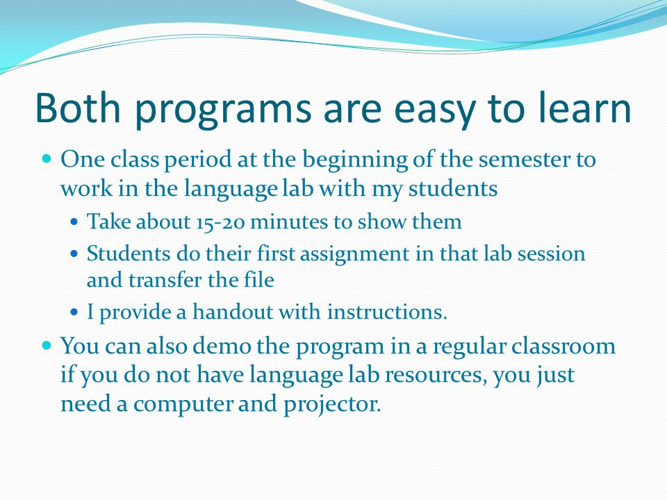 Both programs are easy to learn One class period at the beginning of the semester to work in the language lab with my students Take about minutes to show them Students do their first assignment in that lab session and transfer the file I provide a handout with instructions.
