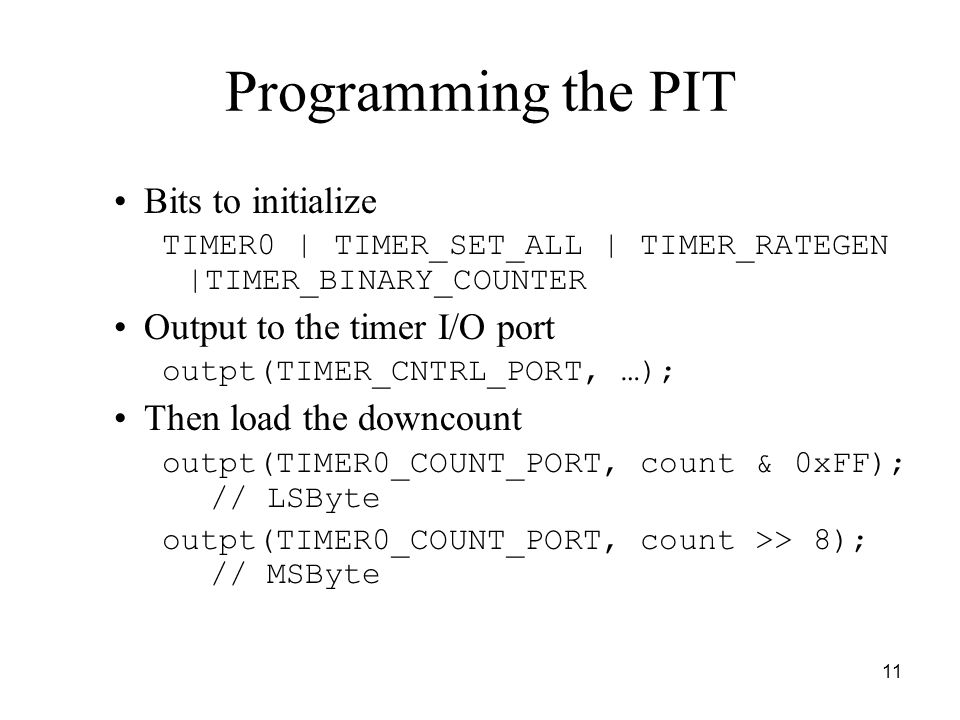 11 Programming the PIT Bits to initialize TIMER0 | TIMER_SET_ALL | TIMER_RATEGEN |TIMER_BINARY_COUNTER Output to the timer I/O port outpt(TIMER_CNTRL_PORT, …); Then load the downcount outpt(TIMER0_COUNT_PORT, count & 0xFF); // LSByte outpt(TIMER0_COUNT_PORT, count >> 8); // MSByte