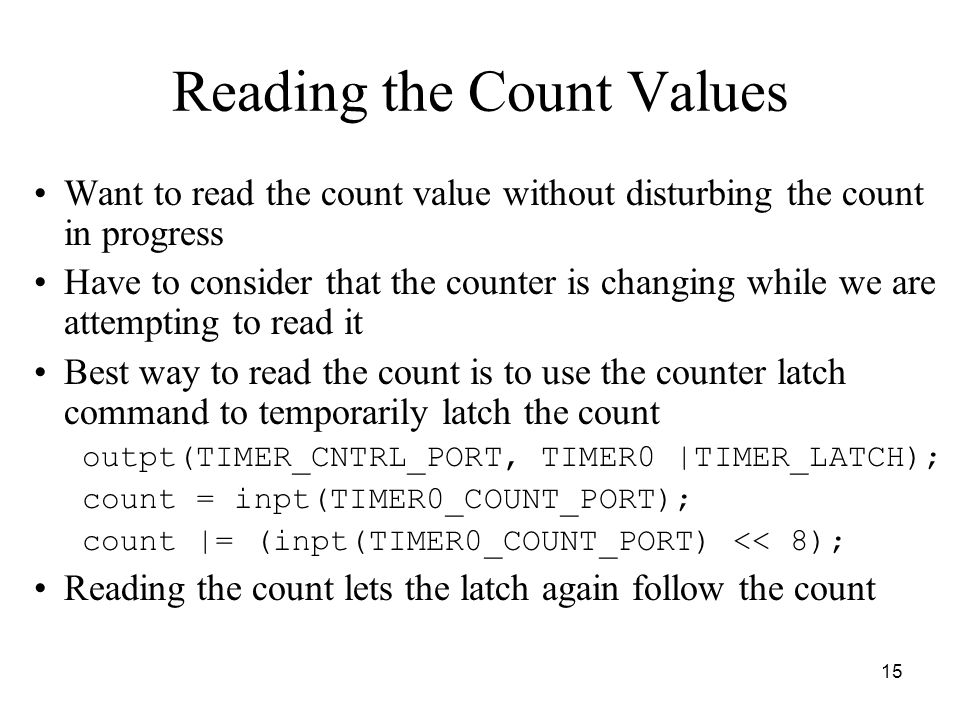 15 Reading the Count Values Want to read the count value without disturbing the count in progress Have to consider that the counter is changing while we are attempting to read it Best way to read the count is to use the counter latch command to temporarily latch the count outpt(TIMER_CNTRL_PORT, TIMER0 |TIMER_LATCH); count = inpt(TIMER0_COUNT_PORT); count |= (inpt(TIMER0_COUNT_PORT) << 8); Reading the count lets the latch again follow the count