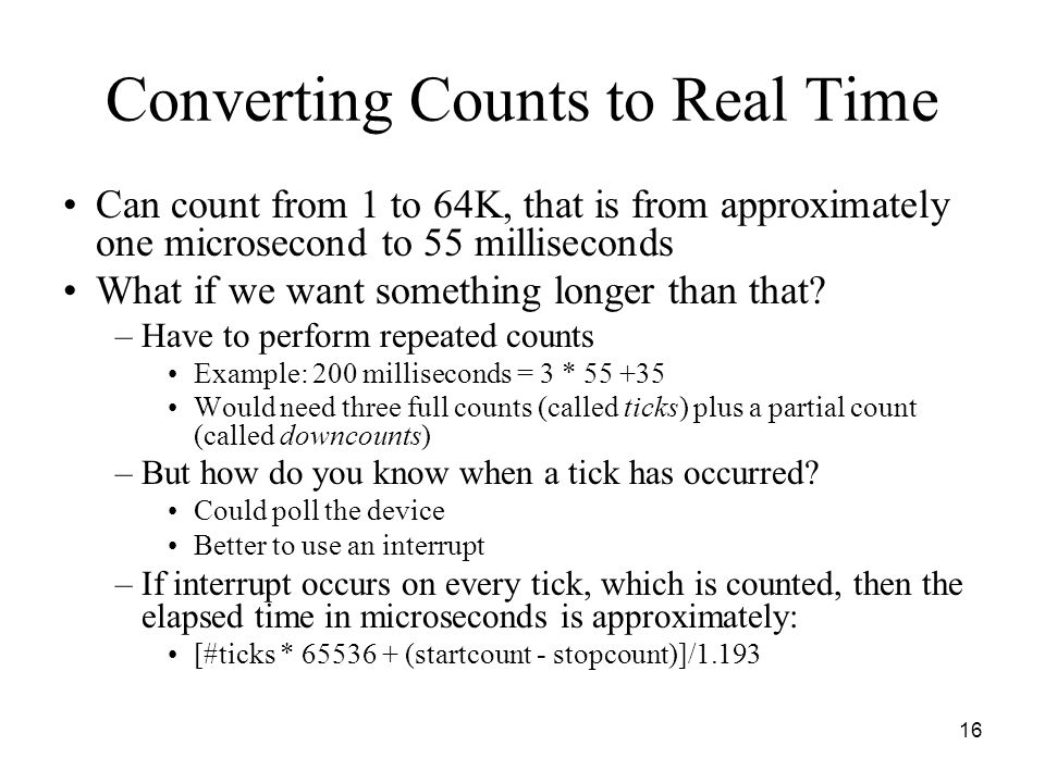 16 Converting Counts to Real Time Can count from 1 to 64K, that is from approximately one microsecond to 55 milliseconds What if we want something longer than that.