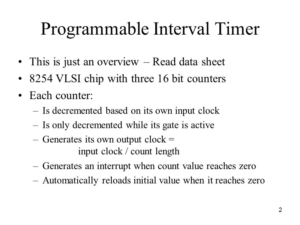 2 Programmable Interval Timer This is just an overview – Read data sheet 8254 VLSI chip with three 16 bit counters Each counter: –Is decremented based on its own input clock –Is only decremented while its gate is active –Generates its own output clock = input clock / count length –Generates an interrupt when count value reaches zero –Automatically reloads initial value when it reaches zero