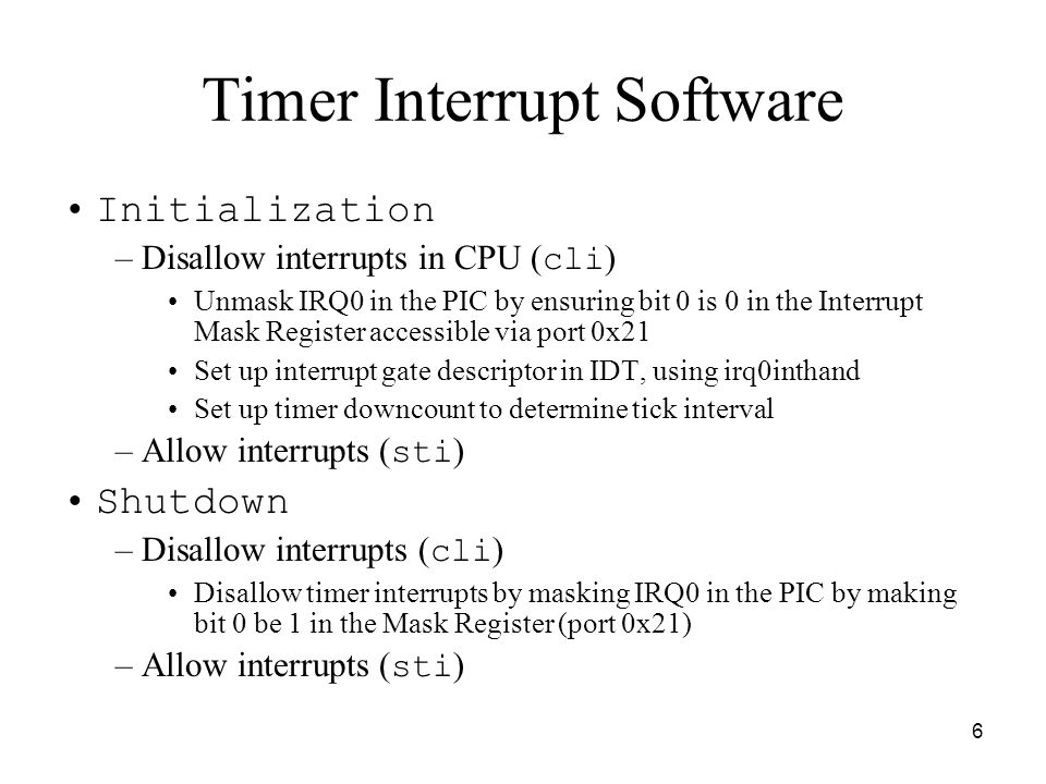 6 Timer Interrupt Software Initialization –Disallow interrupts in CPU ( cli ) Unmask IRQ0 in the PIC by ensuring bit 0 is 0 in the Interrupt Mask Register accessible via port 0x21 Set up interrupt gate descriptor in IDT, using irq0inthand Set up timer downcount to determine tick interval –Allow interrupts ( sti ) Shutdown –Disallow interrupts ( cli ) Disallow timer interrupts by masking IRQ0 in the PIC by making bit 0 be 1 in the Mask Register (port 0x21) –Allow interrupts ( sti )