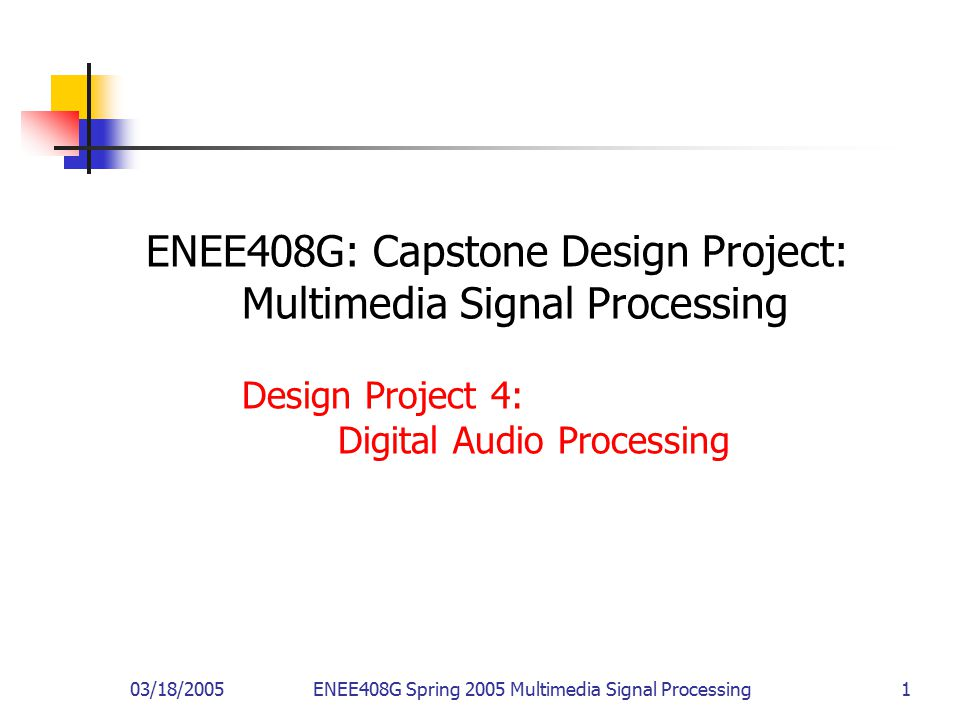 03/18/2005ENEE408G Spring 2005 Multimedia Signal Processing 1 ENEE408G: Capstone Design Project: Multimedia Signal Processing Design Project 4: Digita
