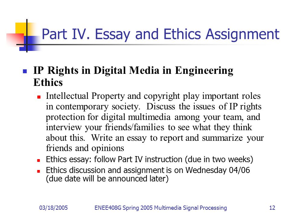 03/18/2005ENEE408G Spring 2005 Multimedia Signal Processing 12 Part IV. Essay and Ethics Assignment IP Rights in Digital Media in Engineering Ethics I