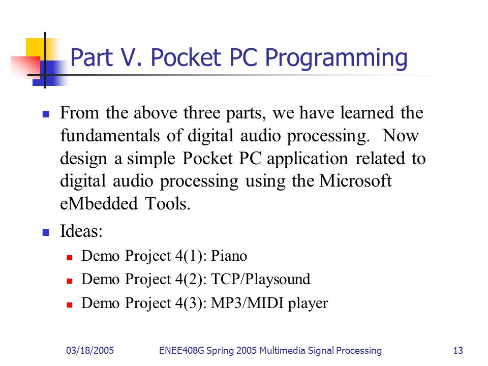 03/18/2005ENEE408G Spring 2005 Multimedia Signal Processing 13 Part V. Pocket PC Programming From the above three parts, we have learned the fundament