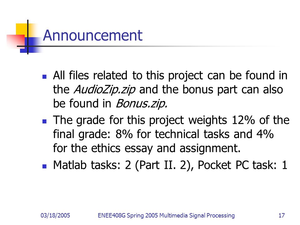 03/18/2005ENEE408G Spring 2005 Multimedia Signal Processing 17 Announcement All files related to this project can be found in the AudioZip.zip and the