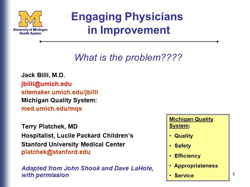 1 What is the problem???? Jack Billi, M.D. jbilli@umich.edu sitemaker.umich.edu/jbilli Michigan Quality System: med.umich.edu/mqs Terry Platchek, MD H