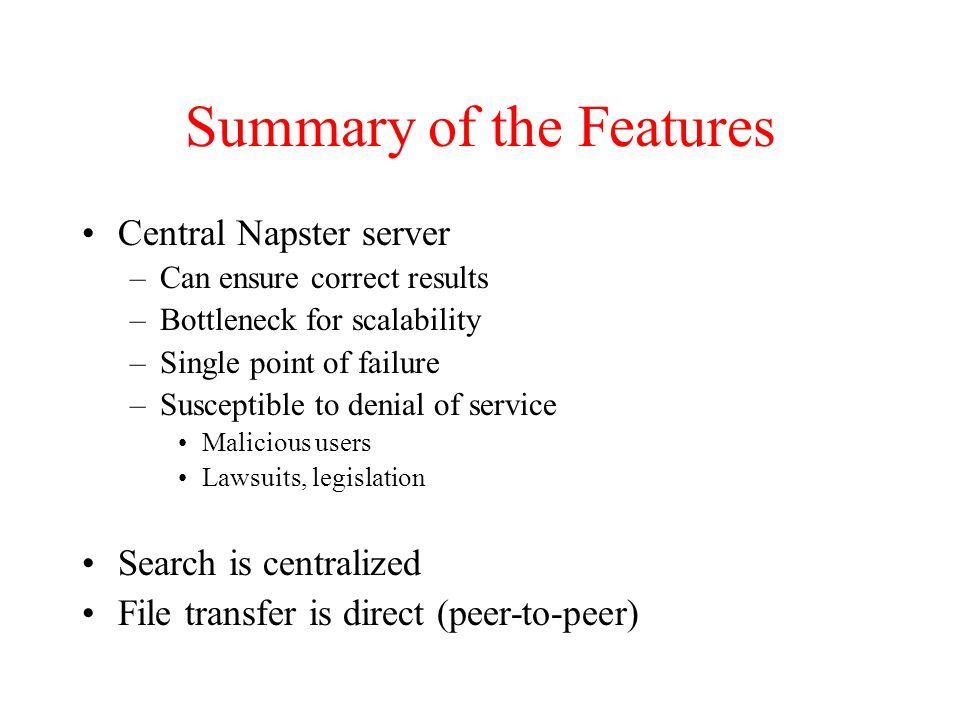 Summary of the Features Central Napster server –Can ensure correct results –Bottleneck for scalability –Single point of failure –Susceptible to denial of service Malicious users Lawsuits, legislation Search is centralized File transfer is direct (peer-to-peer)