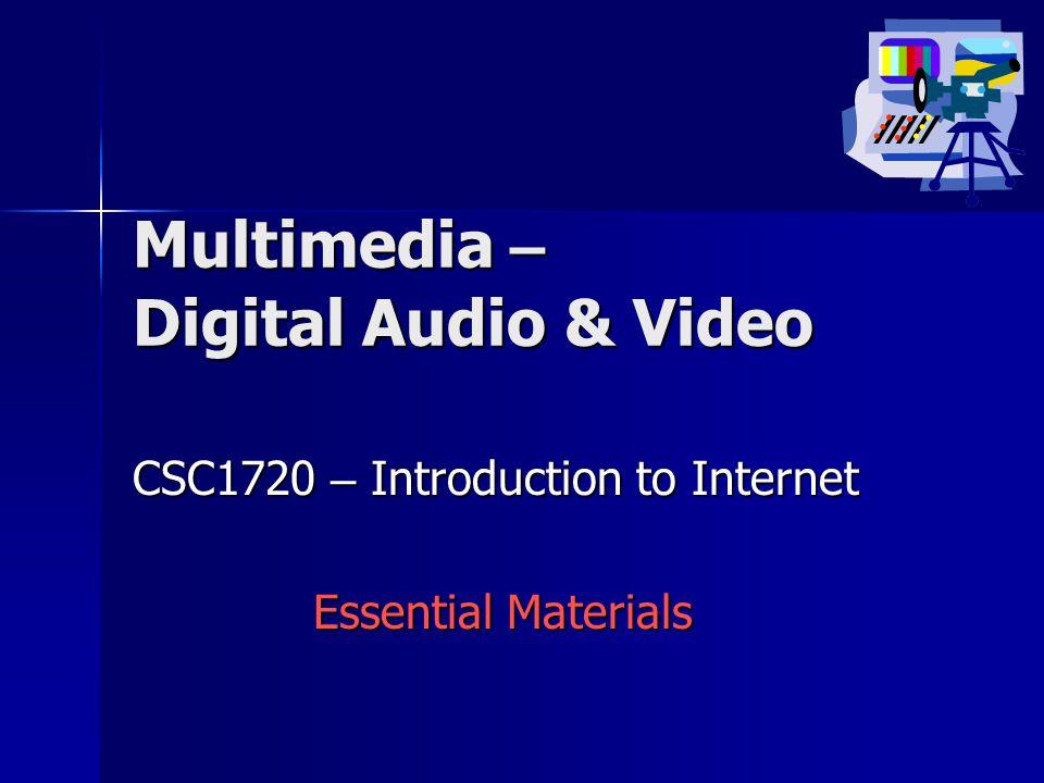 Multimedia – Digital Audio & Video CSC1720 – Introduction to Internet Essential Materials