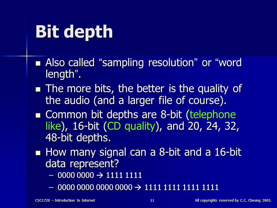 """CSC1720 – Introduction to InternetAll copyrights reserved by C.C. Cheung 2003.11 Bit depth Also called """" sampling resolution """" or """" word length """". Als"""