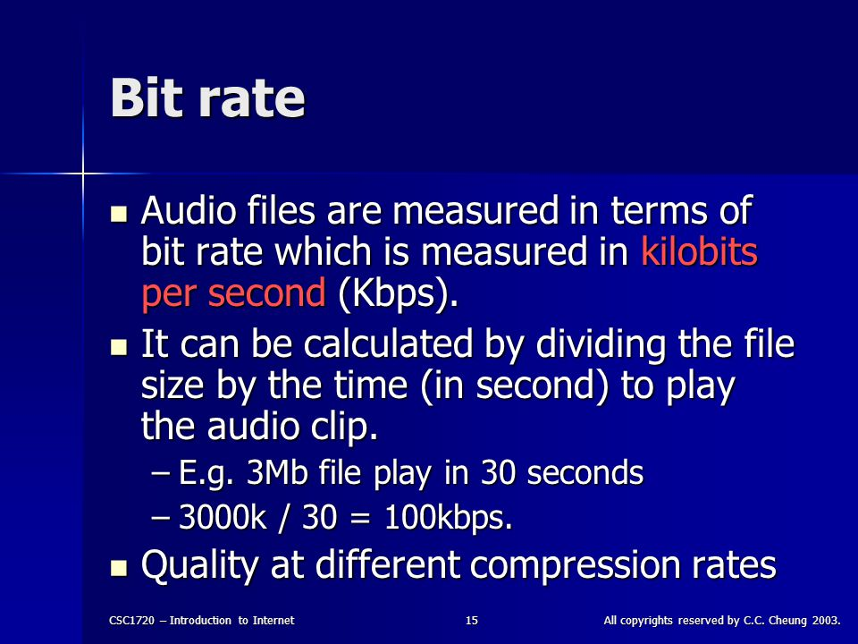 CSC1720 – Introduction to InternetAll copyrights reserved by C.C. Cheung 2003.15 Bit rate Audio files are measured in terms of bit rate which is measu