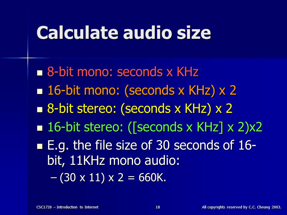 CSC1720 – Introduction to InternetAll copyrights reserved by C.C. Cheung 2003.18 Calculate audio size 8-bit mono: seconds x KHz 8-bit mono: seconds x