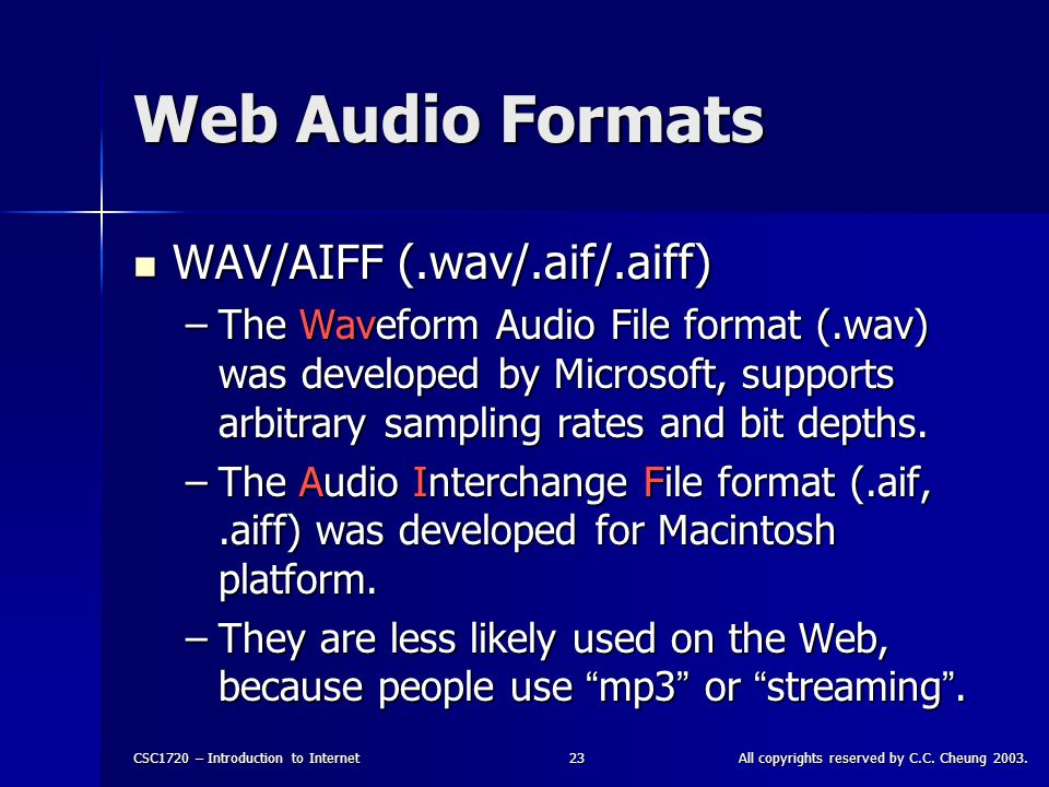 CSC1720 – Introduction to InternetAll copyrights reserved by C.C. Cheung 2003.23 Web Audio Formats WAV/AIFF (.wav/.aif/.aiff) WAV/AIFF (.wav/.aif/.aif
