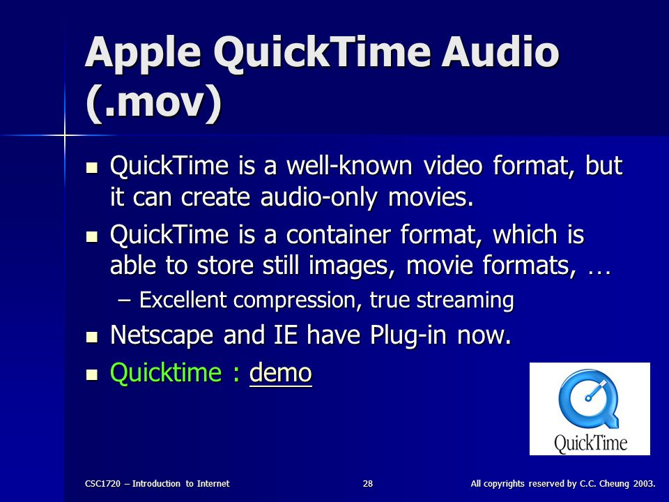 CSC1720 – Introduction to InternetAll copyrights reserved by C.C. Cheung 2003.28 Apple QuickTime Audio (.mov) QuickTime is a well-known video format,