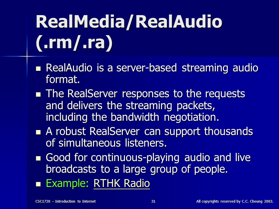 CSC1720 – Introduction to InternetAll copyrights reserved by C.C. Cheung 2003.31 RealMedia/RealAudio (.rm/.ra) RealAudio is a server-based streaming a