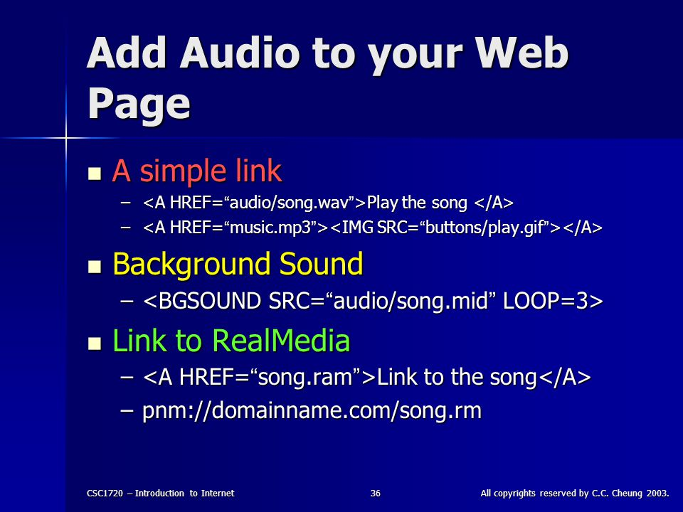 CSC1720 – Introduction to InternetAll copyrights reserved by C.C. Cheung 2003.36 Add Audio to your Web Page A simple link A simple link – Play the son
