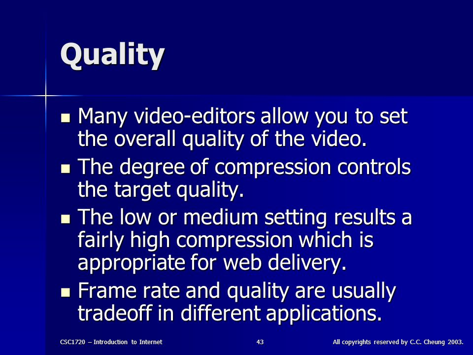 CSC1720 – Introduction to InternetAll copyrights reserved by C.C. Cheung 2003.43 Quality Many video-editors allow you to set the overall quality of th