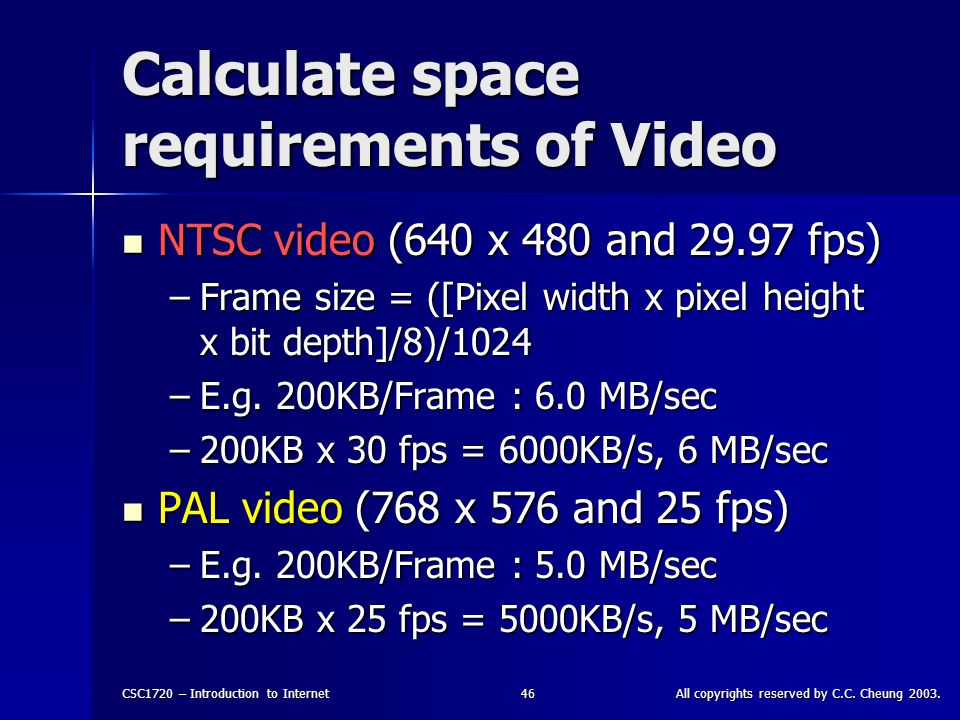 CSC1720 – Introduction to InternetAll copyrights reserved by C.C. Cheung 2003.46 Calculate space requirements of Video NTSC video (640 x 480 and 29.97