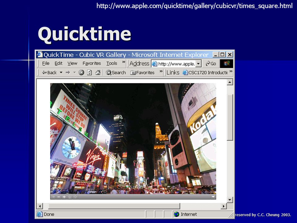 CSC1720 – Introduction to InternetAll copyrights reserved by C.C. Cheung 2003.53 Quicktime http://www.apple.com/quicktime/gallery/cubicvr/times_square