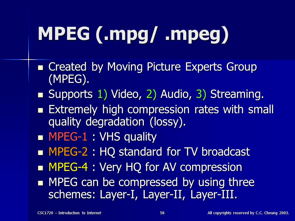 CSC1720 – Introduction to InternetAll copyrights reserved by C.C. Cheung 2003.58 MPEG (.mpg/.mpeg) Created by Moving Picture Experts Group (MPEG). Cre