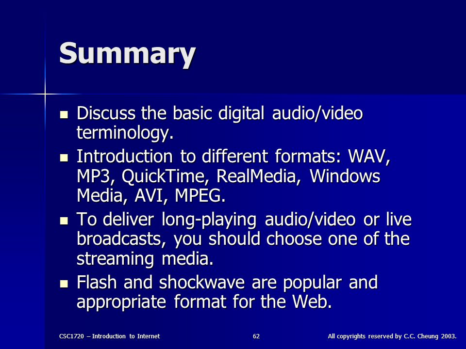 CSC1720 – Introduction to InternetAll copyrights reserved by C.C. Cheung 2003.62 Summary Discuss the basic digital audio/video terminology. Discuss th
