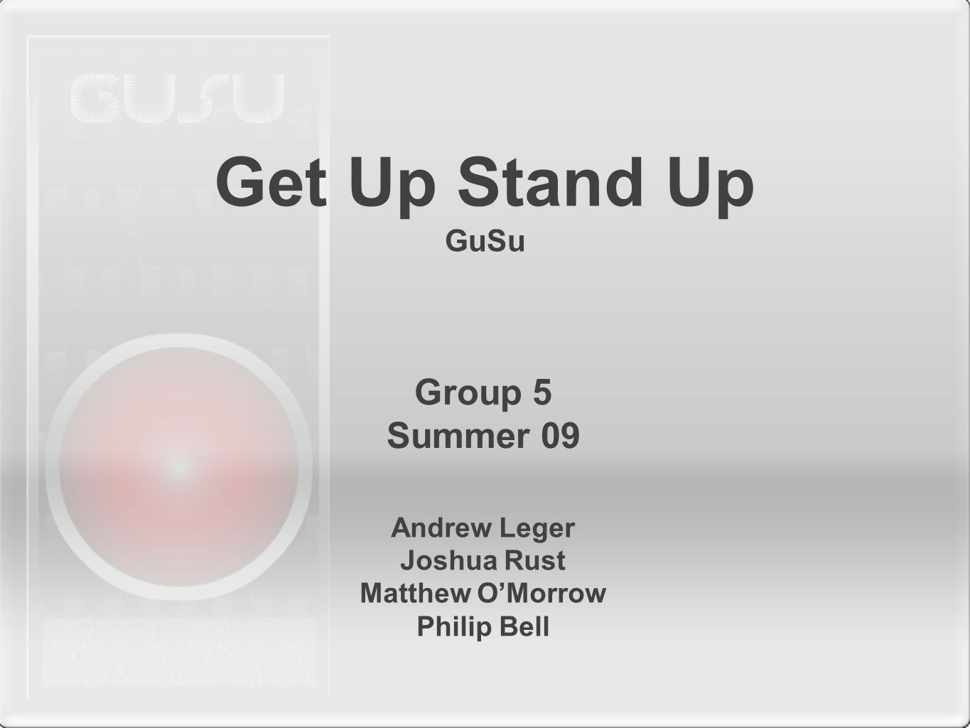 Get Up Stand Up GuSu Andrew Leger Joshua Rust Matthew O'Morrow Philip Bell Group 5 Summer 09