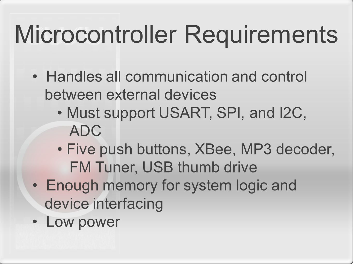 Microcontroller Requirements Handles all communication and control between external devices Must support USART, SPI, and I2C, ADC Five push buttons, XBee, MP3 decoder, FM Tuner, USB thumb drive Enough memory for system logic and device interfacing Low power