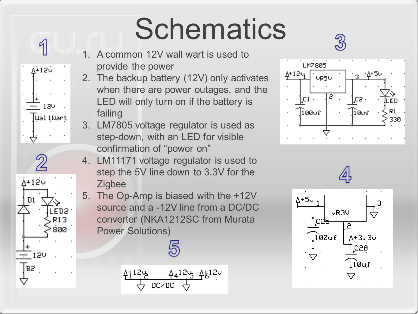 Schematics 1.A common 12V wall wart is used to provide the power 2.The backup battery (12V) only activates when there are power outages, and the LED will only turn on if the battery is failing 3.LM7805 voltage regulator is used as step-down, with an LED for visible confirmation of power on 4.LM11171 voltage regulator is used to step the 5V line down to 3.3V for the Zigbee 5.The Op-Amp is biased with the +12V source and a -12V line from a DC/DC converter (NKA1212SC from Murata Power Solutions)