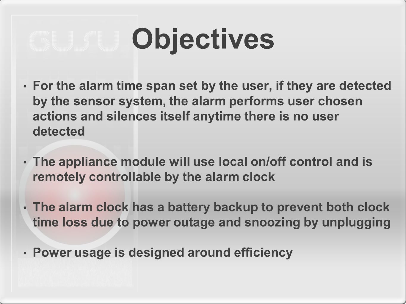 Objectives For the alarm time span set by the user, if they are detected by the sensor system, the alarm performs user chosen actions and silences itself anytime there is no user detected The appliance module will use local on/off control and is remotely controllable by the alarm clock The alarm clock has a battery backup to prevent both clock time loss due to power outage and snoozing by unplugging Power usage is designed around efficiency
