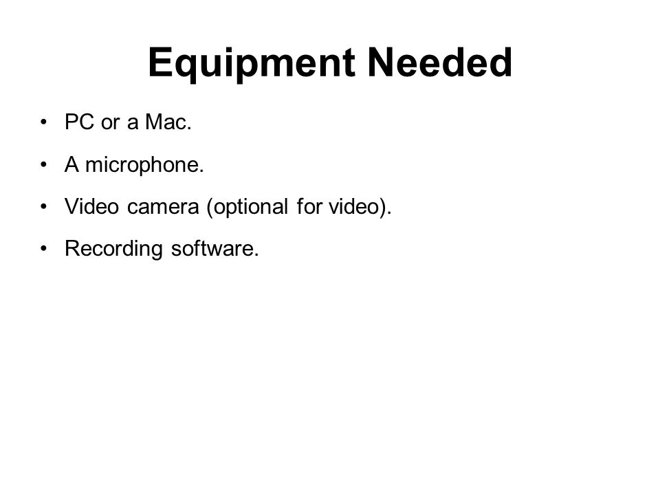 Equipment Needed PC or a Mac. A microphone. Video camera (optional for video). Recording software.