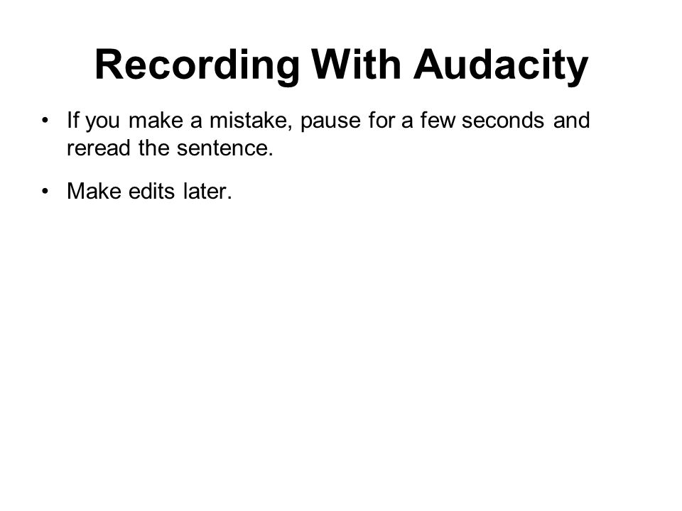 Recording With Audacity If you make a mistake, pause for a few seconds and reread the sentence.