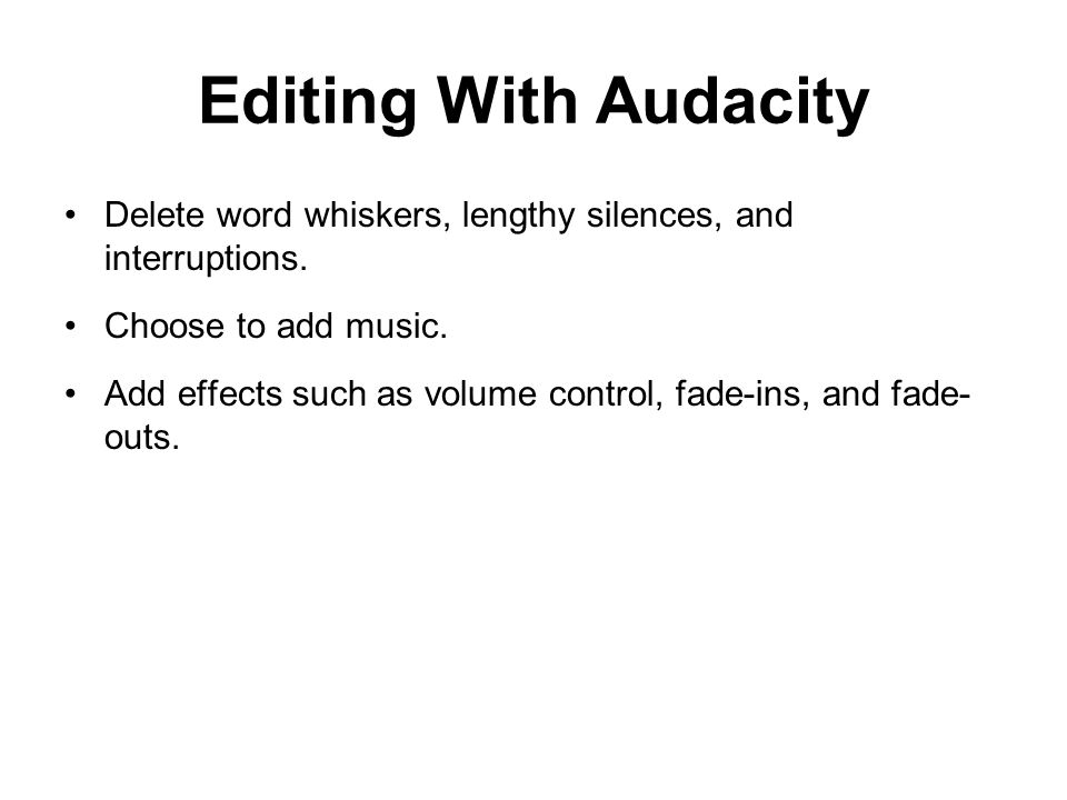 Editing With Audacity Delete word whiskers, lengthy silences, and interruptions.