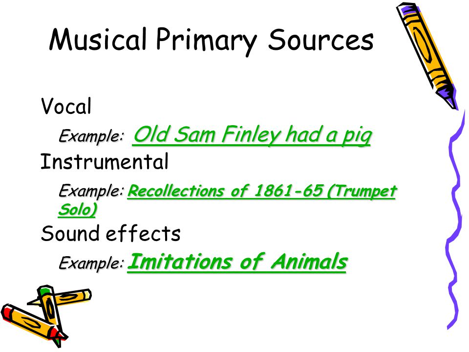 Musical Primary Sources Vocal Example: Old Sam Finley had a pig Old Sam Finley had a pig Old Sam Finley had a pig Instrumental Example: Recollections of 1861-65 (Trumpet Solo) Recollections of 1861-65 (Trumpet Solo)Recollections of 1861-65 (Trumpet Solo) Sound effects Example: Imitations of Animals Imitations of Animals Imitations of Animals