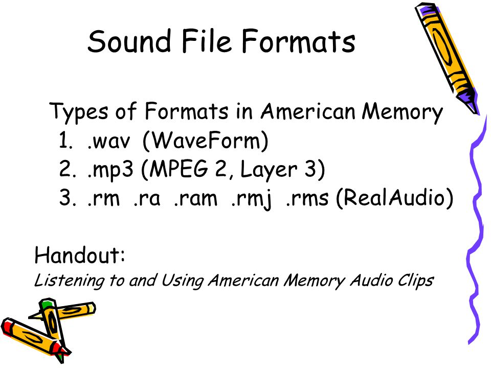 Sound File Formats Types of Formats in American Memory 1..wav (WaveForm) 2..mp3 (MPEG 2, Layer 3) 3..rm.ra.ram.rmj.rms (RealAudio) Handout: Listening to and Using American Memory Audio Clips