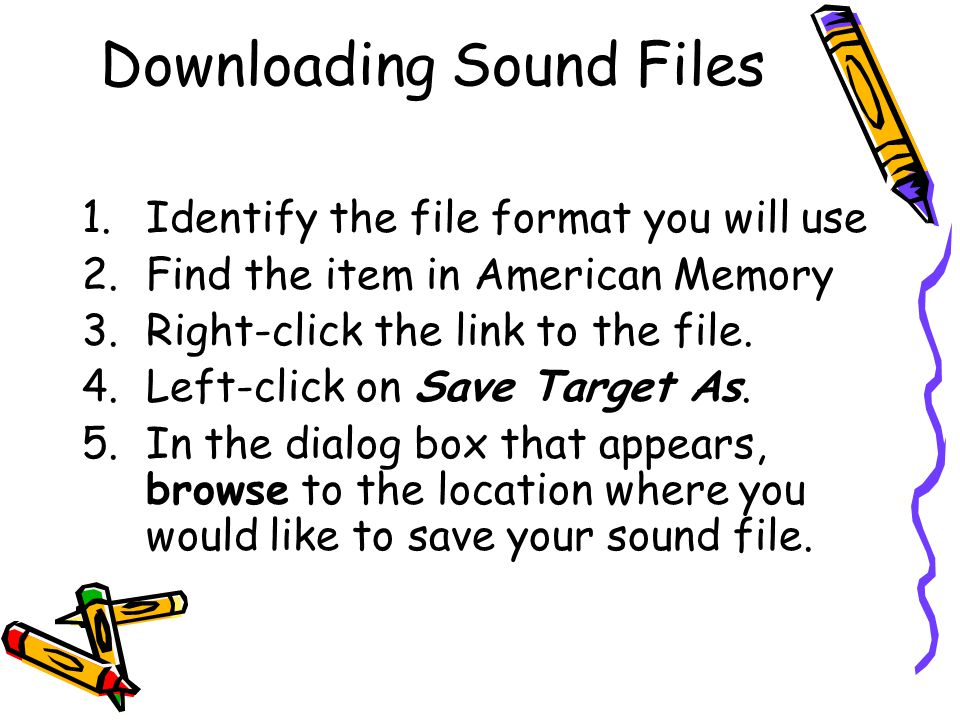 Downloading Sound Files 1.Identify the file format you will use 2.Find the item in American Memory 3.Right-click the link to the file.