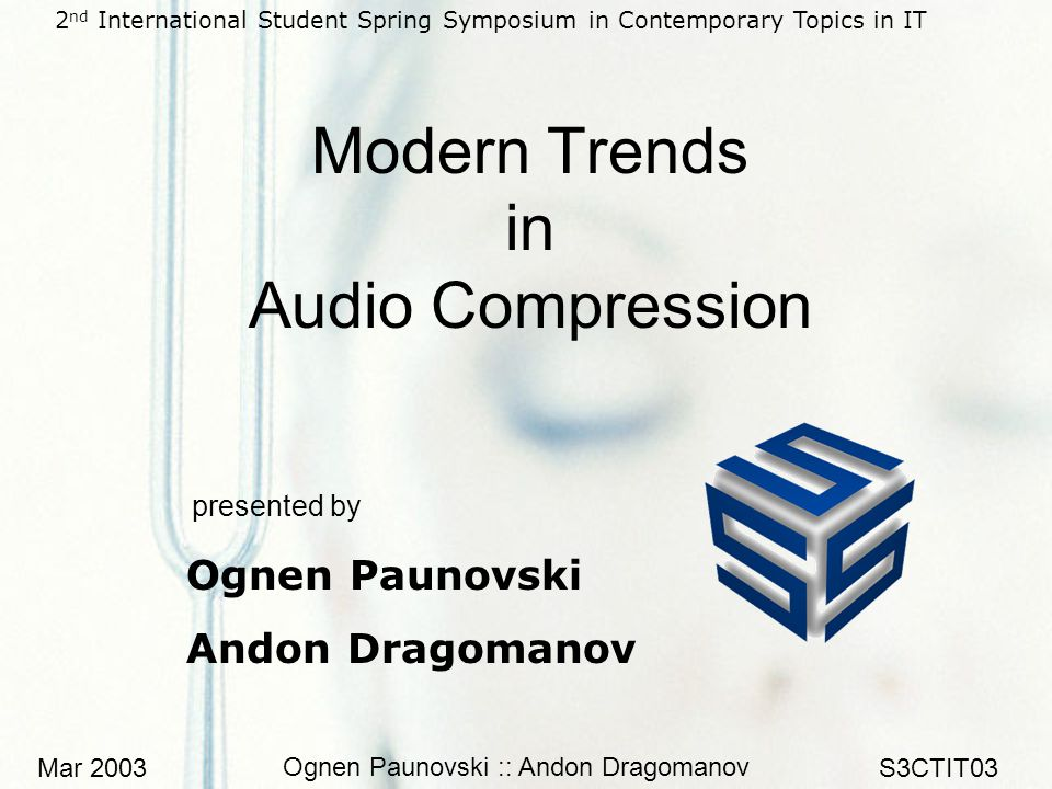 Mar 2003 Ognen Paunovski :: Andon Dragomanov S3CTIT03 Modern Trends in Audio Compression presented by Ognen Paunovski Andon Dragomanov 2 nd International Student Spring Symposium in Contemporary Topics in IT