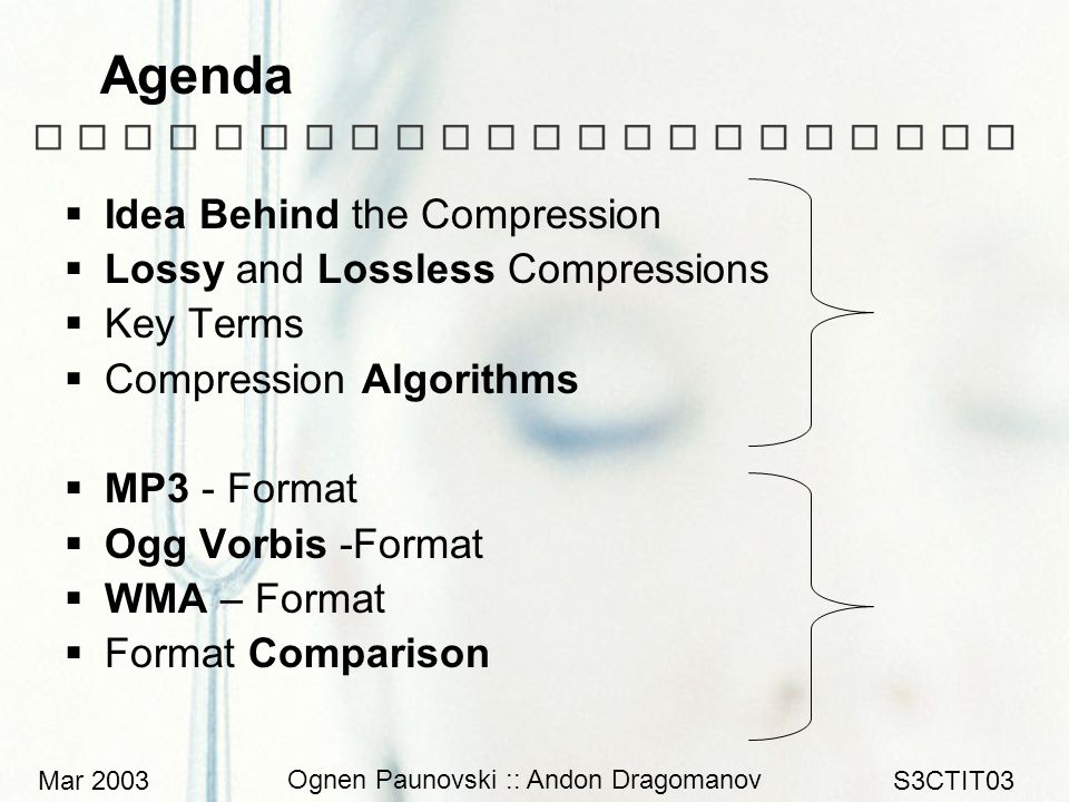 Mar 2003 Ognen Paunovski :: Andon Dragomanov S3CTIT03 Agenda  Idea Behind the Compression  Lossy and Lossless Compressions  Key Terms  Compression Algorithms  MP3 - Format  Ogg Vorbis -Format  WMA – Format  Format Comparison