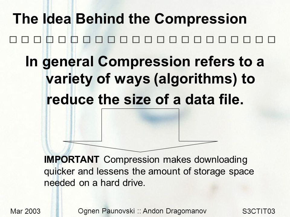 Mar 2003 Ognen Paunovski :: Andon Dragomanov S3CTIT03 In general Compression refers to a variety of ways (algorithms) to reduce the size of a data file.