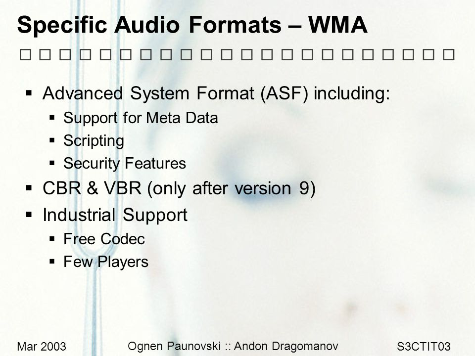 Mar 2003 Ognen Paunovski :: Andon Dragomanov S3CTIT03 Specific Audio Formats – WMA  Advanced System Format (ASF) including:  Support for Meta Data  Scripting  Security Features  CBR & VBR (only after version 9)  Industrial Support  Free Codec  Few Players
